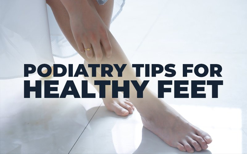 Podiatry Tips for Healthy Feet